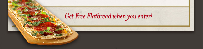 Get Free Flatbread when you enter!